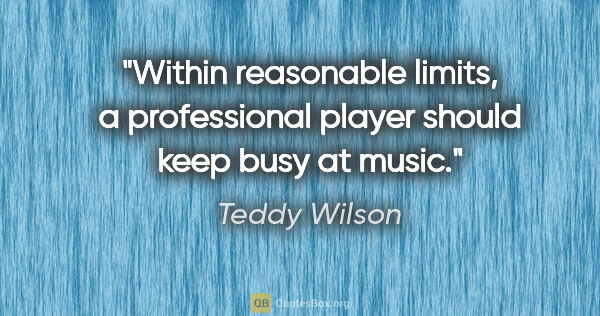 "Teddy Wilson quote: ""Within reasonable limits, a professional player should keep..."""