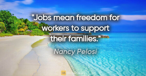 "Nancy Pelosi quote: ""Jobs mean freedom for workers to support their families."""