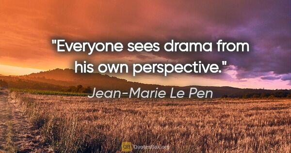 "Jean-Marie Le Pen quote: ""Everyone sees drama from his own perspective."""