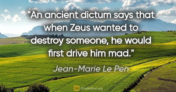 "Jean-Marie Le Pen quote: ""An ancient dictum says that when Zeus wanted to destroy..."""