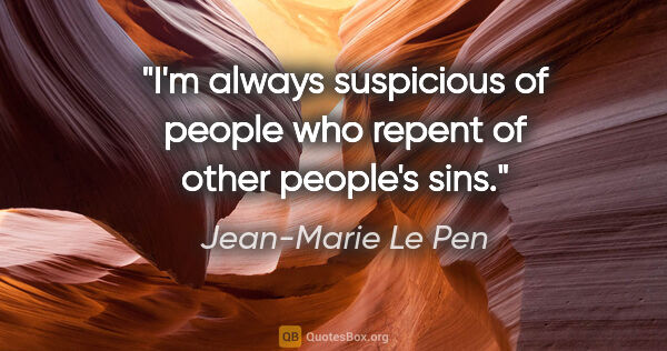"Jean-Marie Le Pen quote: ""I'm always suspicious of people who repent of other people's..."""
