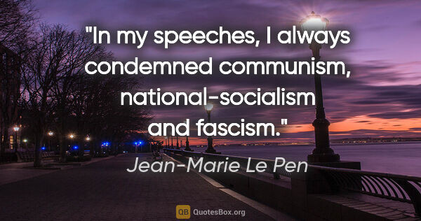 "Jean-Marie Le Pen quote: ""In my speeches, I always condemned communism,..."""