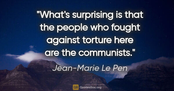 "Jean-Marie Le Pen quote: ""What's surprising is that the people who fought against..."""