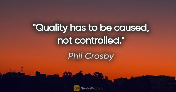 "Phil Crosby quote: ""Quality has to be caused, not controlled."""