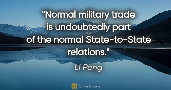 "Li Peng quote: ""Normal military trade is undoubtedly part of the normal..."""