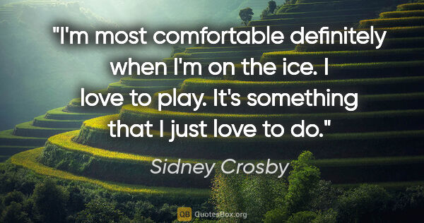 "Sidney Crosby quote: ""I'm most comfortable definitely when I'm on the ice. I love to..."""