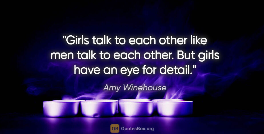 "Amy Winehouse quote: ""Girls talk to each other like men talk to each other. But..."""