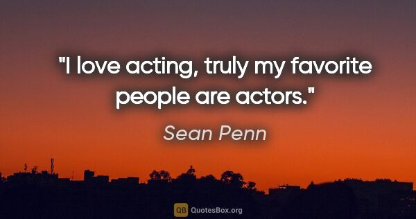 "Sean Penn quote: ""I love acting, truly my favorite people are actors."""