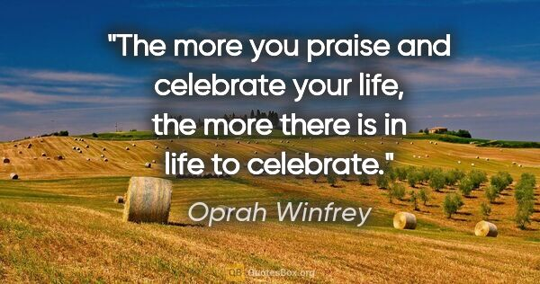 "Oprah Winfrey quote: ""The more you praise and celebrate your life, the more there is..."""