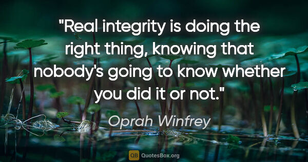 "Oprah Winfrey quote: ""Real integrity is doing the right thing, knowing that nobody's..."""