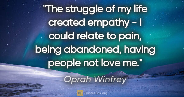 "Oprah Winfrey quote: ""The struggle of my life created empathy - I could relate to..."""