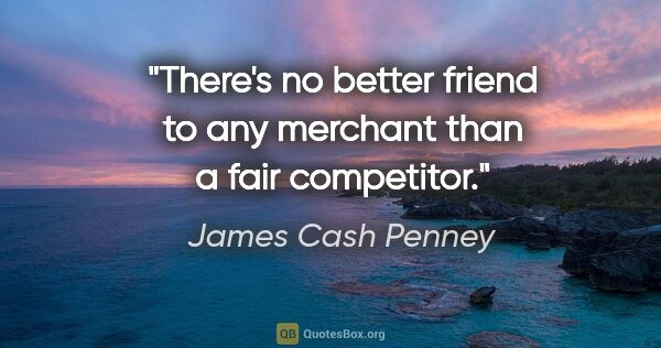 "James Cash Penney quote: ""There's no better friend to any merchant than a fair competitor."""