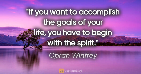 "Oprah Winfrey quote: ""If you want to accomplish the goals of your life, you have to..."""