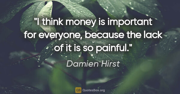 "Damien Hirst quote: ""I think money is important for everyone, because the lack of..."""