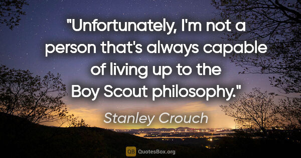"Stanley Crouch quote: ""Unfortunately, I'm not a person that's always capable of..."""