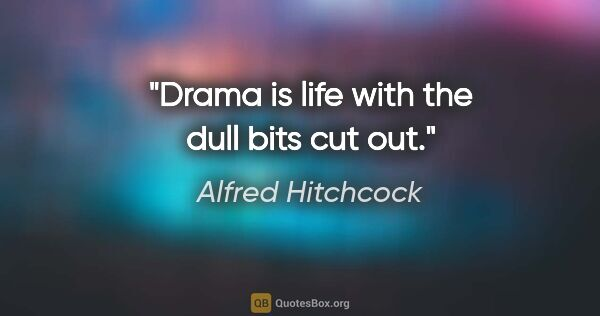 "Alfred Hitchcock quote: ""Drama is life with the dull bits cut out."""
