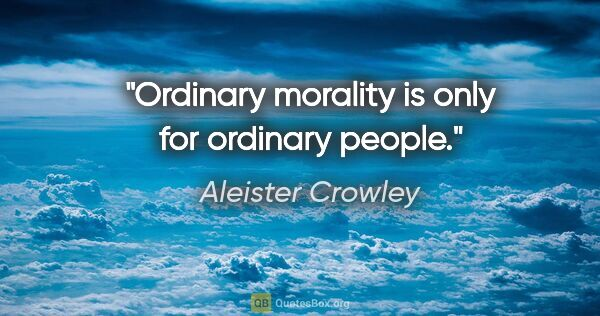 "Aleister Crowley quote: ""Ordinary morality is only for ordinary people."""