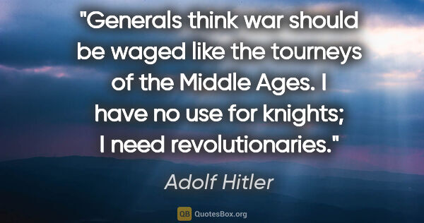 "Adolf Hitler quote: ""Generals think war should be waged like the tourneys of the..."""