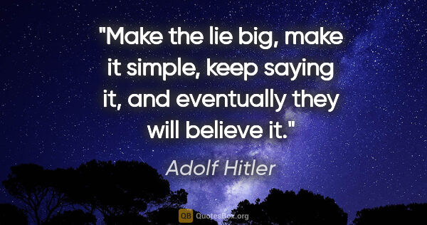 "Adolf Hitler quote: ""Make the lie big, make it simple, keep saying it, and..."""