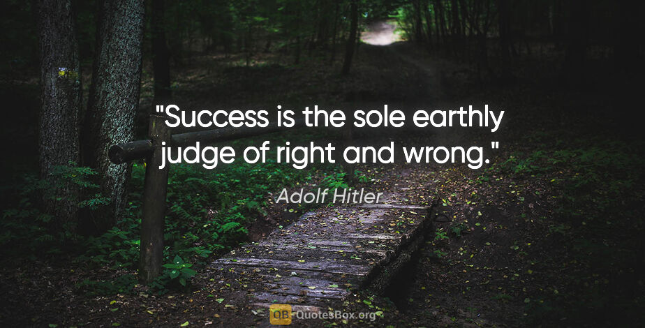 "Adolf Hitler quote: ""Success is the sole earthly judge of right and wrong."""