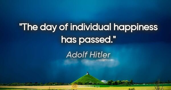 "Adolf Hitler quote: ""The day of individual happiness has passed."""