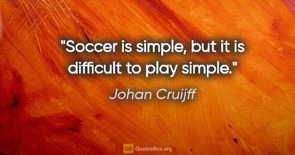 "Johan Cruijff quote: ""Soccer is simple, but it is difficult to play simple."""