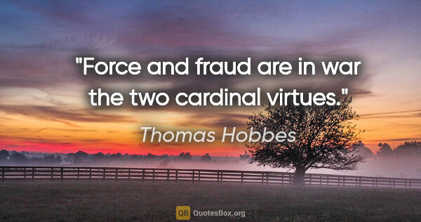"Thomas Hobbes quote: ""Force and fraud are in war the two cardinal virtues."""