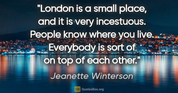 "Jeanette Winterson quote: ""London is a small place, and it is very incestuous. People..."""