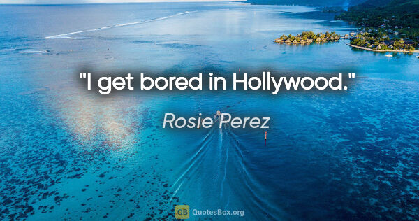 "Rosie Perez quote: ""I get bored in Hollywood."""