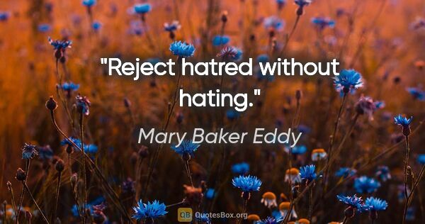 "Mary Baker Eddy quote: ""Reject hatred without hating."""