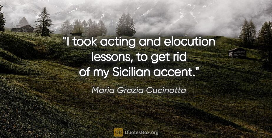 "Maria Grazia Cucinotta quote: ""I took acting and elocution lessons, to get rid of my Sicilian..."""