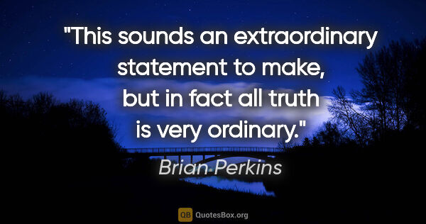 "Brian Perkins quote: ""This sounds an extraordinary statement to make, but in fact..."""