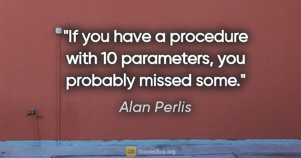 "Alan Perlis quote: ""If you have a procedure with 10 parameters, you probably..."""