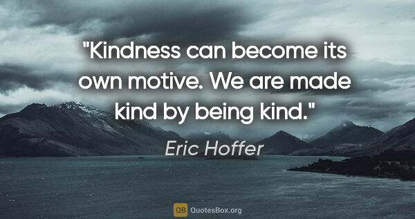 "Eric Hoffer quote: ""Kindness can become its own motive. We are made kind by being..."""