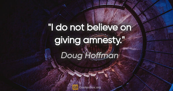 "Doug Hoffman quote: ""I do not believe on giving amnesty."""