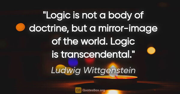 "Ludwig Wittgenstein quote: ""Logic is not a body of doctrine, but a mirror-image of the..."""