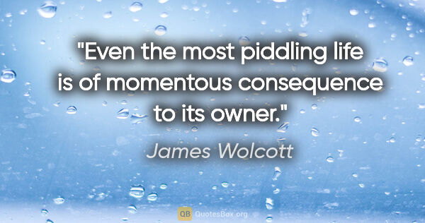 "James Wolcott quote: ""Even the most piddling life is of momentous consequence to its..."""