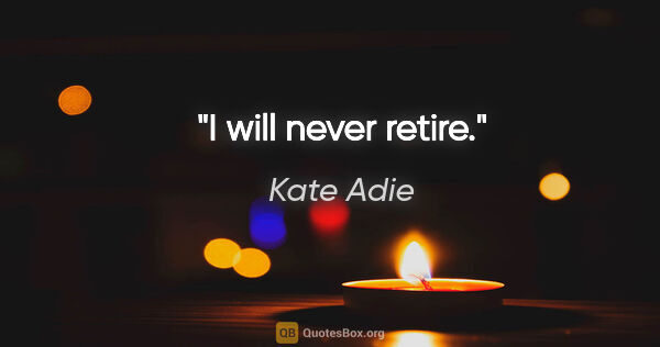 "Kate Adie quote: ""I will never retire."""