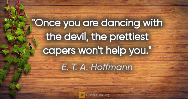 "E. T. A. Hoffmann quote: ""Once you are dancing with the devil, the prettiest capers..."""