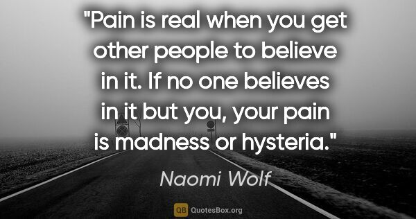"Naomi Wolf quote: ""Pain is real when you get other people to believe in it. If no..."""