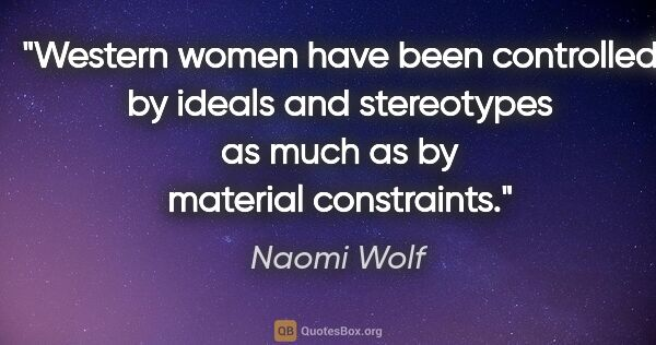 "Naomi Wolf quote: ""Western women have been controlled by ideals and stereotypes..."""