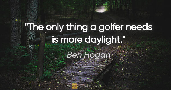 "Ben Hogan quote: ""The only thing a golfer needs is more daylight."""