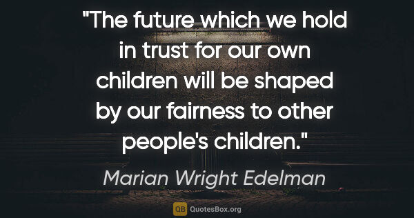 "Marian Wright Edelman quote: ""The future which we hold in trust for our own children will be..."""