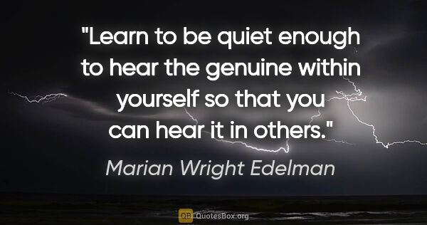 "Marian Wright Edelman quote: ""Learn to be quiet enough to hear the genuine within yourself..."""