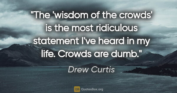 "Drew Curtis quote: ""The 'wisdom of the crowds' is the most ridiculous statement..."""