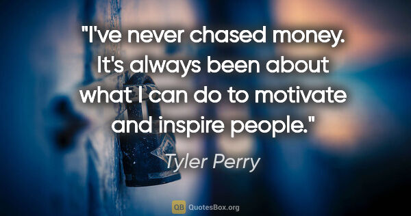 "Tyler Perry quote: ""I've never chased money. It's always been about what I can do..."""