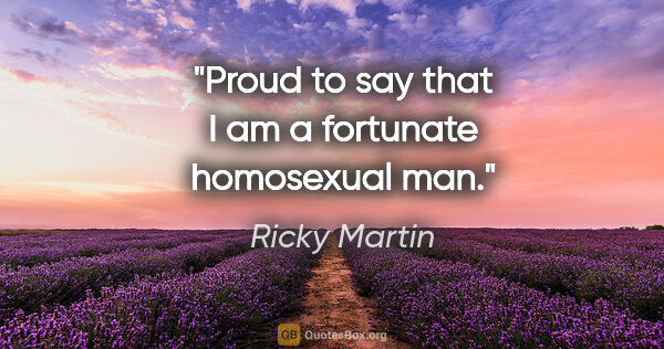 "Ricky Martin quote: ""Proud to say that I am a fortunate homosexual man."""