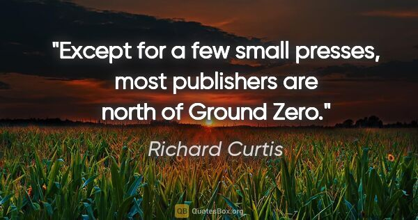 "Richard Curtis quote: ""Except for a few small presses, most publishers are north of..."""