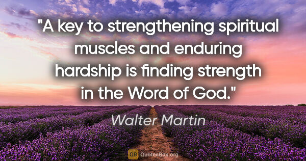 "Walter Martin quote: ""A key to strengthening spiritual muscles and enduring hardship..."""