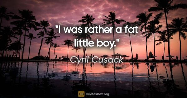 "Cyril Cusack quote: ""I was rather a fat little boy."""